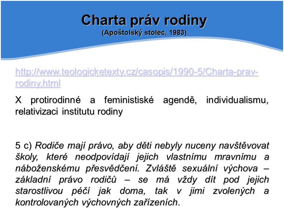 Charta práv rodiny (Apoštolský stolec, 1983) http://www.teologicketexty.cz/casopis/1990-5/Charta-prav- rodiny.html http://www.teologicketexty.cz/casopis/1990-5/Charta-prav- rodiny.html X protirodinné a feministiské agendě, individualismu, relativizaci institutu rodiny 5 c) Rodiče mají právo, aby děti nebyly nuceny navštěvovat školy, které neodpovídají jejich vlastnímu mravnímu a náboženskému přesvědčení.