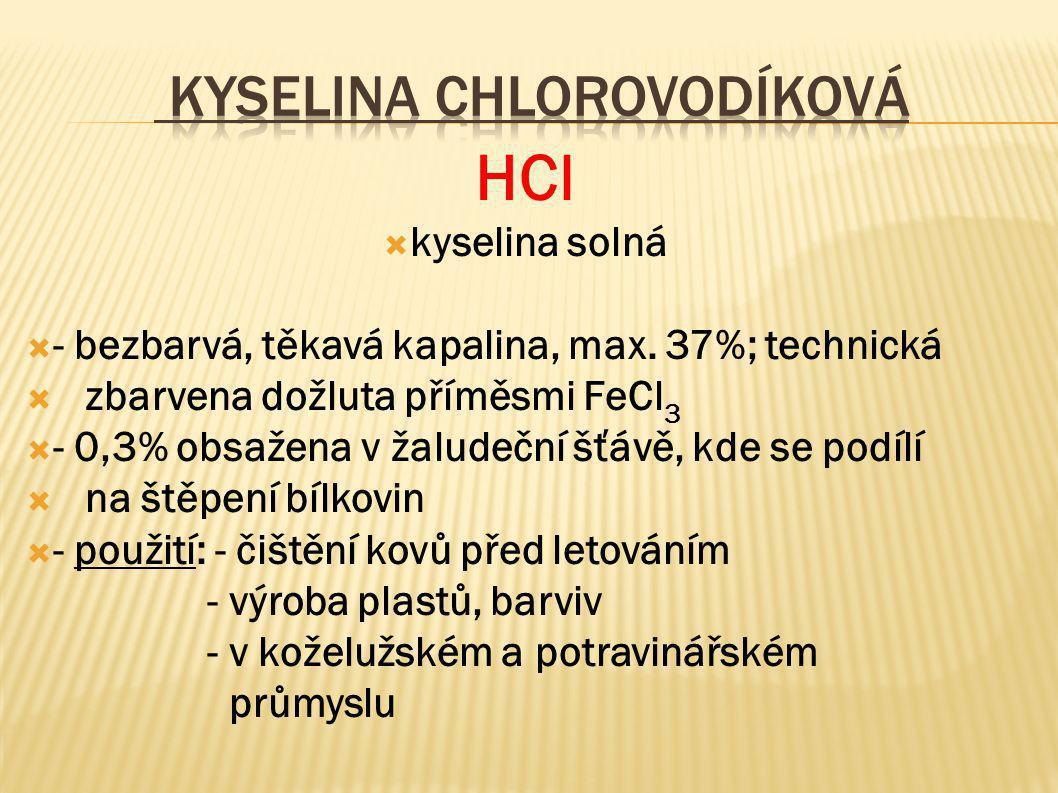 HCl  kyselina solná  - bezbarvá, těkavá kapalina, max. 37%; technická  zbarvena dožluta příměsmi FeCl 3  - 0,3% obsažena v žaludeční šťávě, kde se