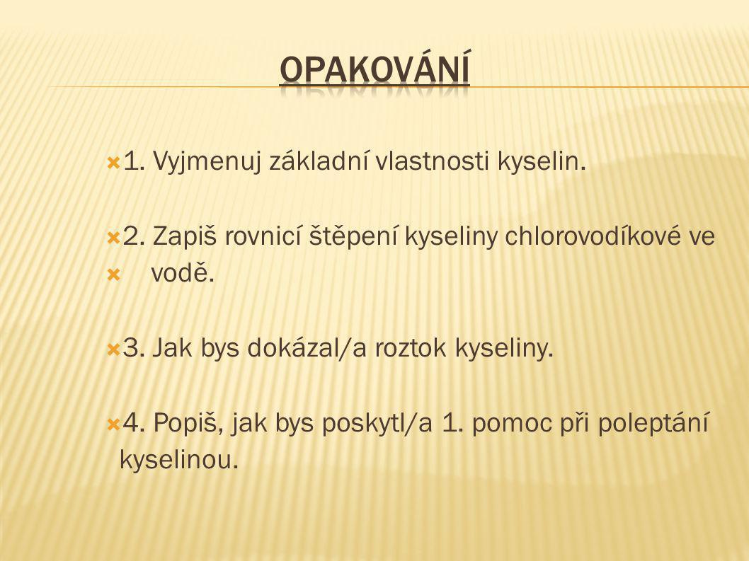  1. Vyjmenuj základní vlastnosti kyselin.  2. Zapiš rovnicí štěpení kyseliny chlorovodíkové ve  vodě.  3. Jak bys dokázal/a roztok kyseliny.  4.