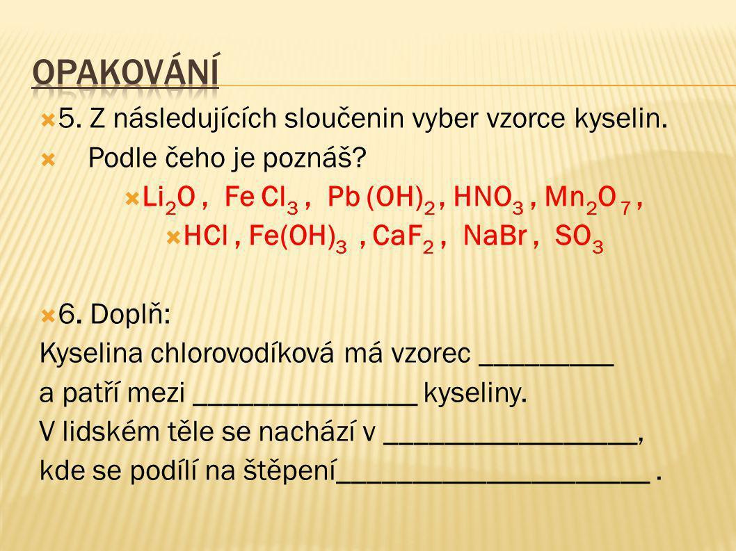  5. Z následujících sloučenin vyber vzorce kyselin.  Podle čeho je poznáš?  Li 2 O, Fe Cl 3, Pb (OH) 2, HNO 3, Mn 2 O 7,  HCl, Fe(OH) 3, CaF 2, Na