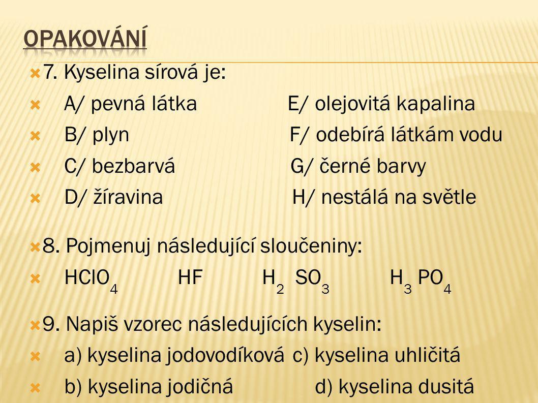  7. Kyselina sírová je:  A/ pevná látka E/ olejovitá kapalina  B/ plyn F/ odebírá látkám vodu  C/ bezbarvá G/ černé barvy  D/ žíravina H/ nestálá