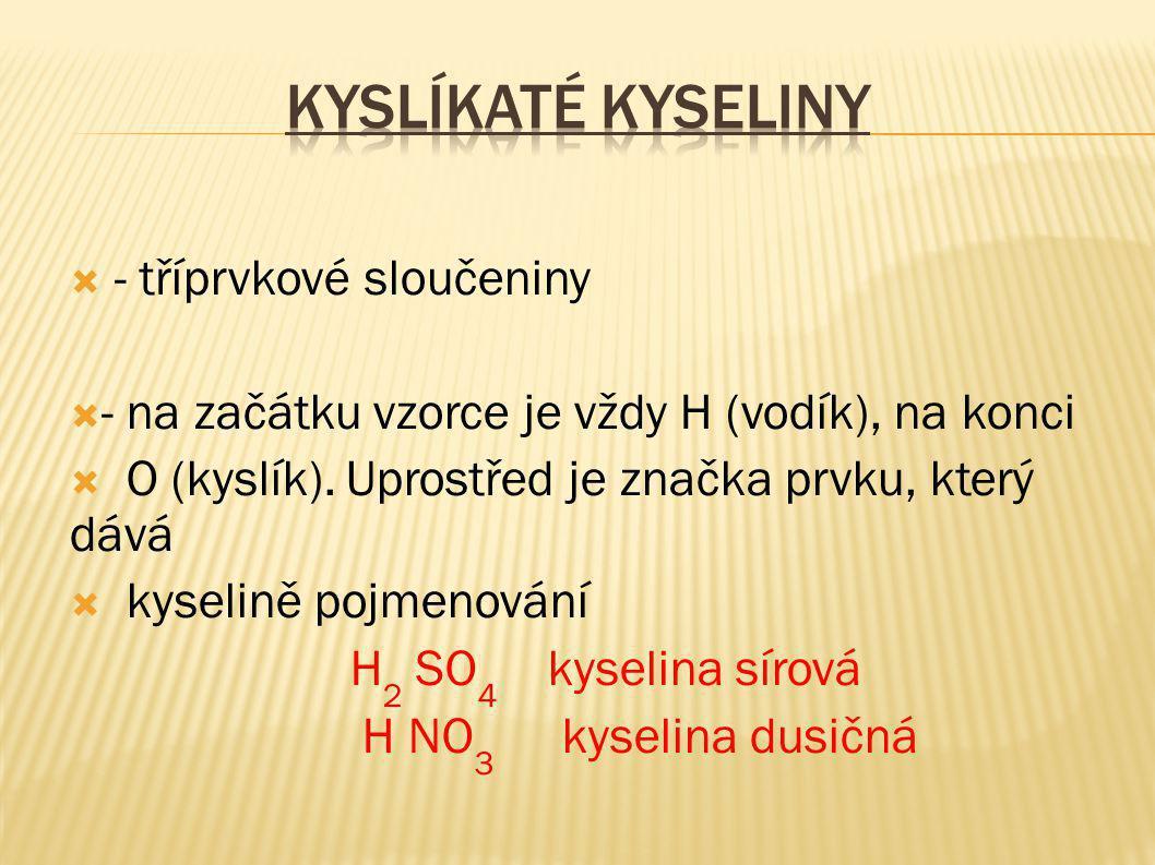  - tříprvkové sloučeniny  - na začátku vzorce je vždy H (vodík), na konci  O (kyslík). Uprostřed je značka prvku, který dává  kyselině pojmenování