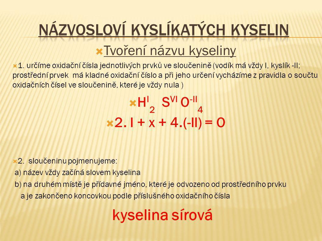  Tvoření názvu kyseliny  1. určíme oxidační čísla jednotlivých prvků ve sloučenině (vodík má vždy I, kyslík -II; prostřední prvek má kladné oxidační