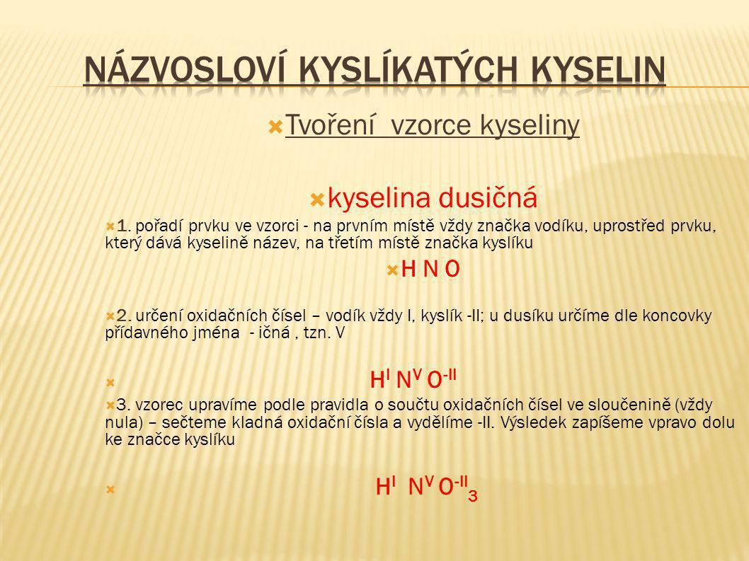 Tvoření vzorce kyseliny  kyselina dusičná  1. pořadí prvku ve vzorci - na prvním místě vždy značka vodíku, uprostřed prvku, který dává kyselině ná