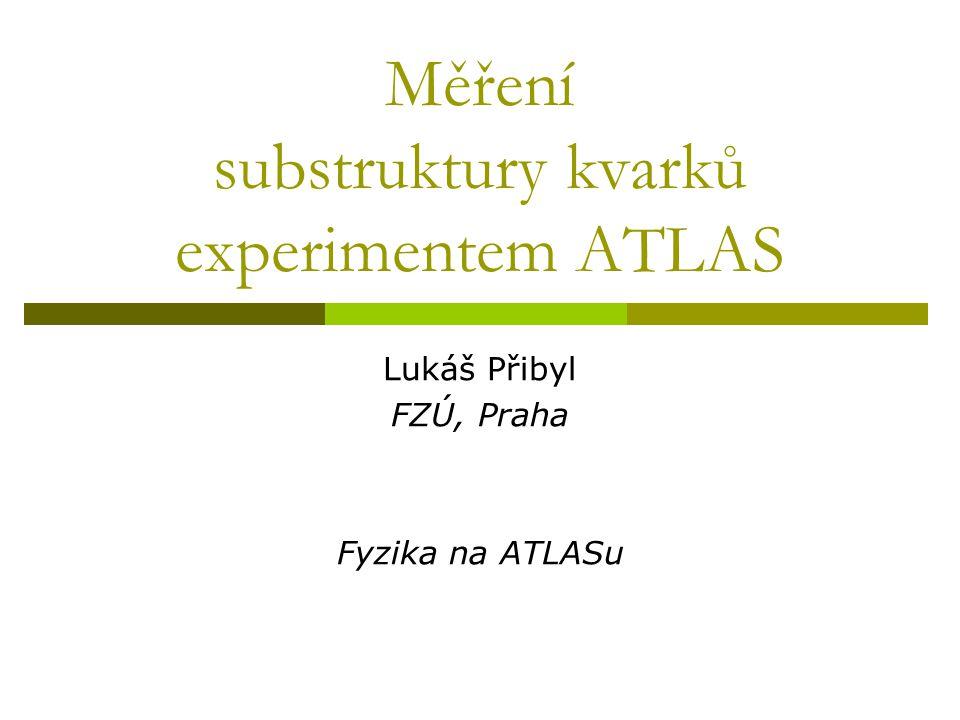Měření substruktury kvarků experimentem ATLAS Lukáš Přibyl FZÚ, Praha Fyzika na ATLASu