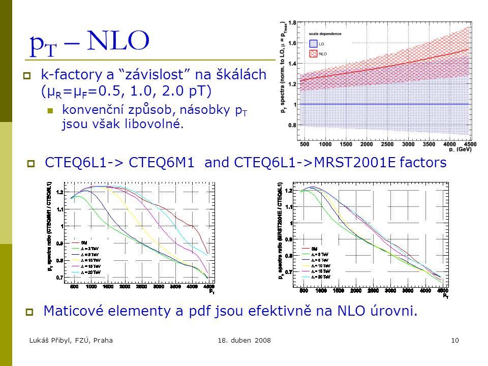 """Lukáš Přibyl, FZÚ, Praha18. duben 200810 p T – NLO  k-factory a """"závislost"""" na škálách (μ R =μ F =0.5, 1.0, 2.0 pT) konvenční způsob, násobky p T jso"""