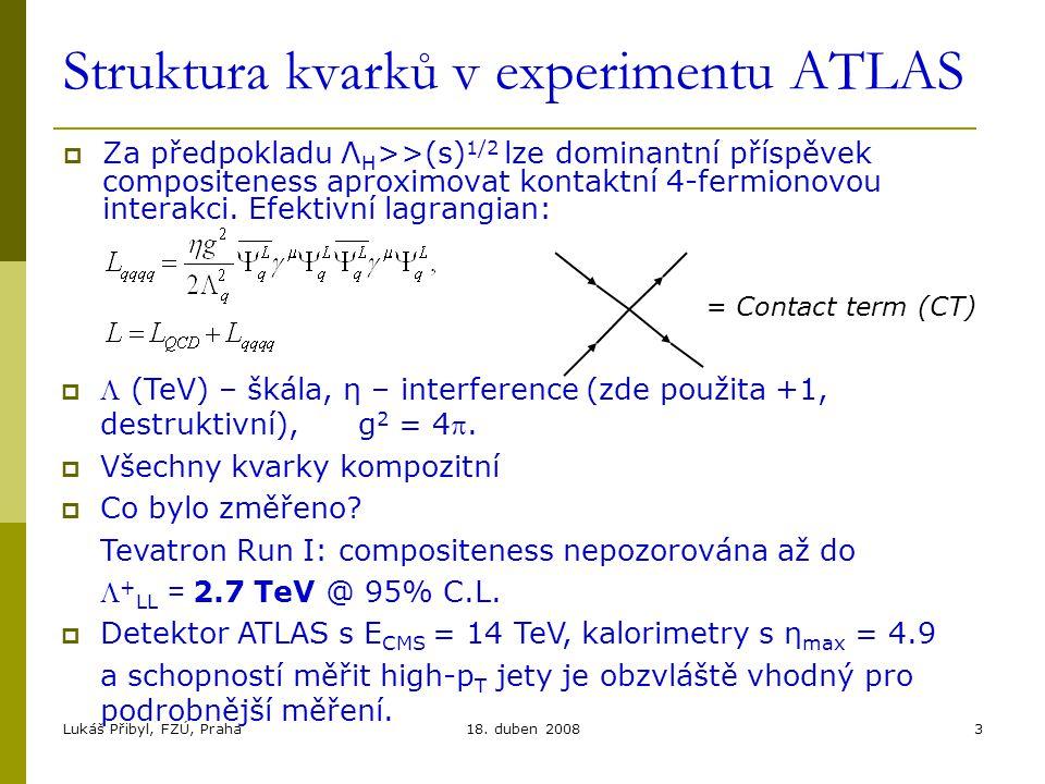 Lukáš Přibyl, FZÚ, Praha18. duben 20083 Struktura kvarků v experimentu ATLAS  Za předpokladu Λ H >>(s) 1/2 lze dominantní příspěvek compositeness apr