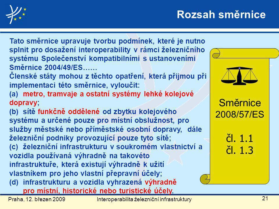 Rozsah směrnice Tato směrnice upravuje tvorbu podmínek, které je nutno splnit pro dosažení interoperability v rámci železničního systému Společenství kompatibilními s ustanoveními Směrnice 2004/49/ES…… Členské státy mohou z těchto opatření, která přijmou při implementaci této směrnice, vyloučit: (a) metro, tramvaje a ostatní systémy lehké kolejové dopravy; (b) sítě funkčně oddělené od zbytku kolejového systému a určené pouze pro místní obslužnost, pro služby městské nebo příměstské osobní dopravy, dále železniční podniky provozující pouze tyto sítě; (c) železniční infrastrukturu v soukromém vlastnictví a vozidla používaná výhradně na takovéto infrastruktuře, která existují výhradně k užití vlastníkem pro jeho vlastní přepravní účely; (d) infrastrukturu a vozidla vyhrazená výhradně pro místní, historické nebo turistické účely.