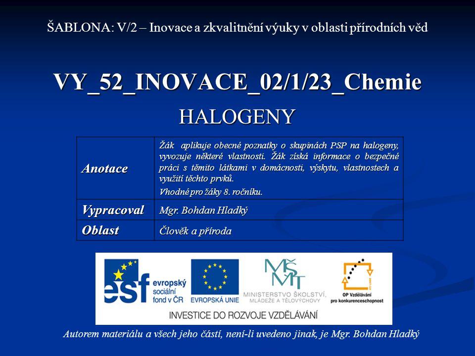 VY_52_INOVACE_02/1/23_Chemie HALOGENY Autorem materiálu a všech jeho částí, není-li uvedeno jinak, je Mgr. Bohdan Hladký ŠABLONA: V/2 – Inovace a zkva