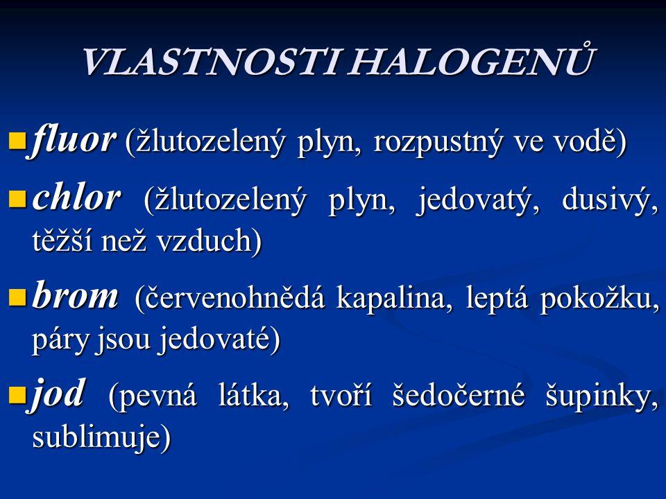 VLASTNOSTI HALOGENŮ fluor (žlutozelený plyn, rozpustný ve vodě) fluor (žlutozelený plyn, rozpustný ve vodě) chlor (žlutozelený plyn, jedovatý, dusivý,