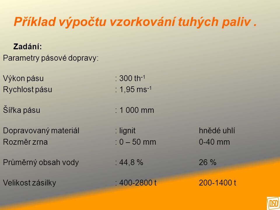 Příklad výpočtu vzorkování tuhých paliv. Zadání: Parametry pásové dopravy: Výkon pásu: 300 th -1 Rychlost pásu: 1,95 ms -1 Šířka pásu: 1 000 mm Doprav