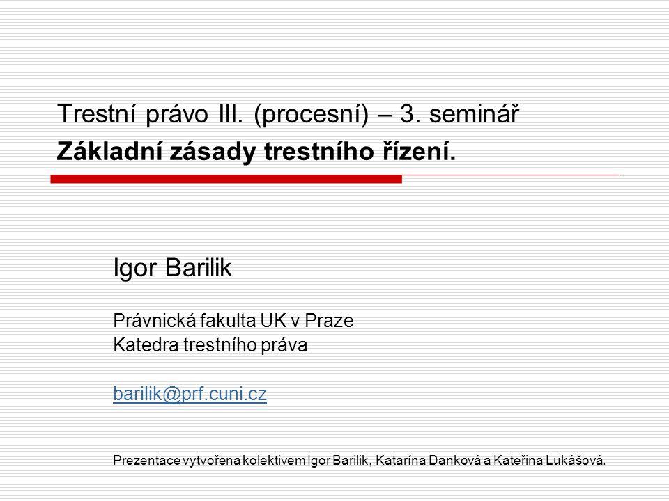 Trestní právo III. (procesní) – 3. seminář Základní zásady trestního řízení. Igor Barilik Právnická fakulta UK v Praze Katedra trestního práva barilik