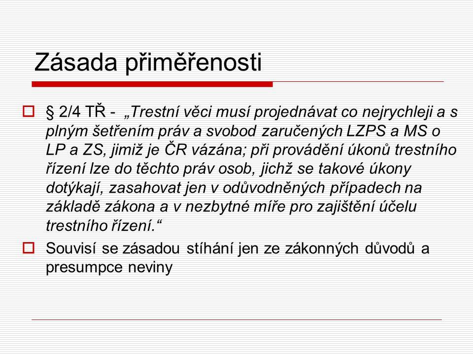 """Zásada přiměřenosti  § 2/4 TŘ - """"Trestní věci musí projednávat co nejrychleji a s plným šetřením práv a svobod zaručených LZPS a MS o LP a ZS, jimiž"""