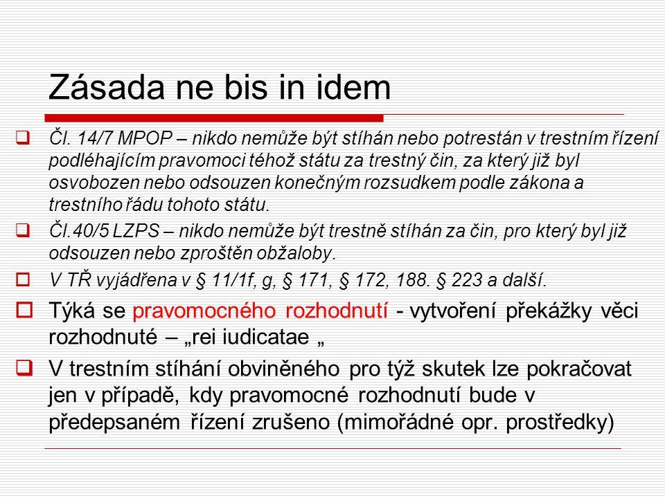 Zásada ne bis in idem  Čl. 14/7 MPOP – nikdo nemůže být stíhán nebo potrestán v trestním řízení podléhajícím pravomoci téhož státu za trestný čin, za