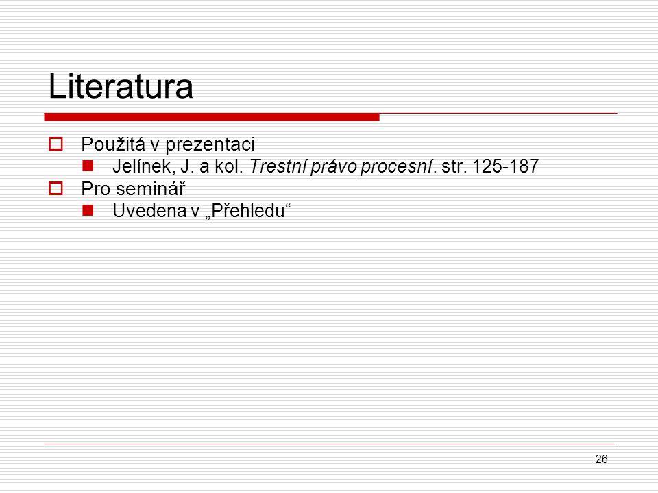 """26 Literatura  Použitá v prezentaci Jelínek, J. a kol. Trestní právo procesní. str. 125-187  Pro seminář Uvedena v """"Přehledu"""""""