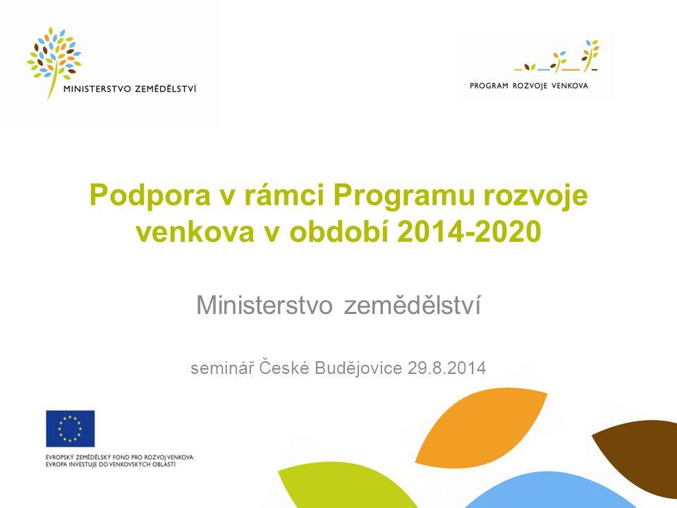 Podpora v rámci Programu rozvoje venkova v období 2014-2020 Ministerstvo zemědělství seminář České Budějovice 29.8.2014
