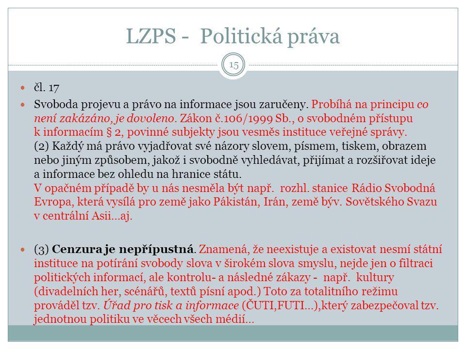 LZPS - Politická práva 15 čl. 17 Svoboda projevu a právo na informace jsou zaručeny. Probíhá na principu co není zakázáno, je dovoleno. Zákon č.106/19