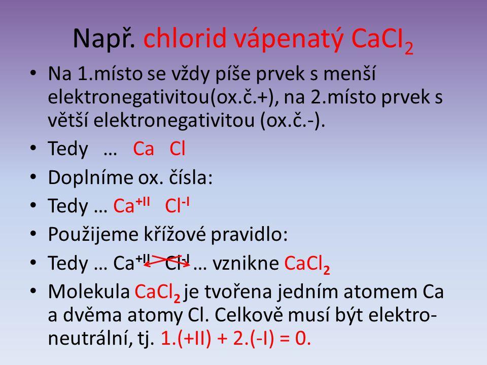 Např. chlorid vápenatý CaCI 2 Na 1.místo se vždy píše prvek s menší elektronegativitou(ox.č.+), na 2.místo prvek s větší elektronegativitou (ox.č.-).