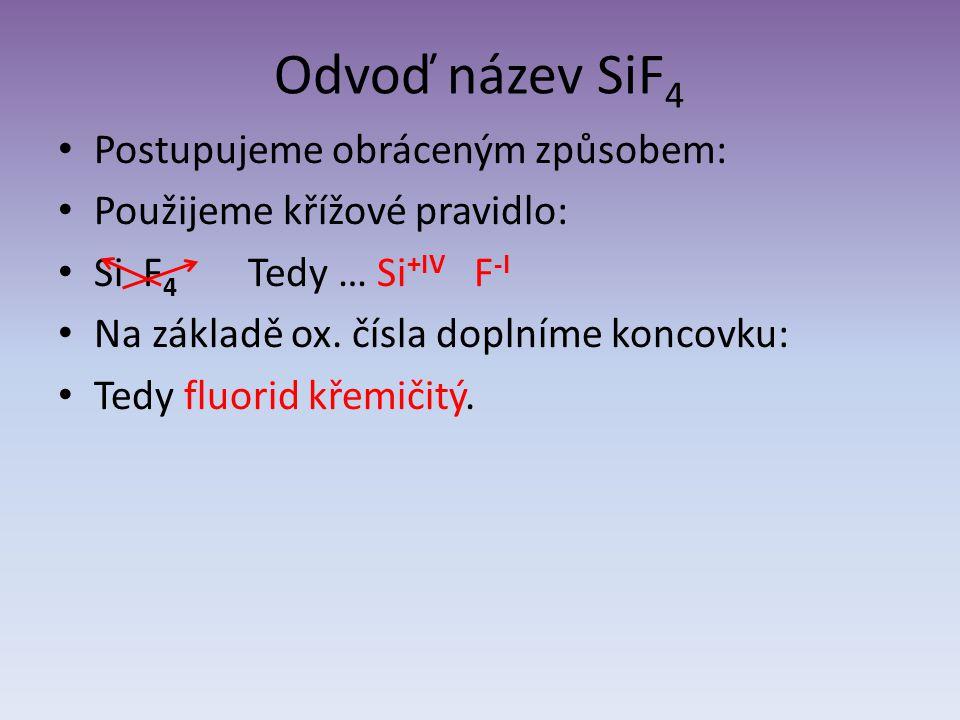 Odvoď název SiF 4 Postupujeme obráceným způsobem: Použijeme křížové pravidlo: Si F 4 Tedy … Si +IV F -I Na základě ox. čísla doplníme koncovku: Tedy f