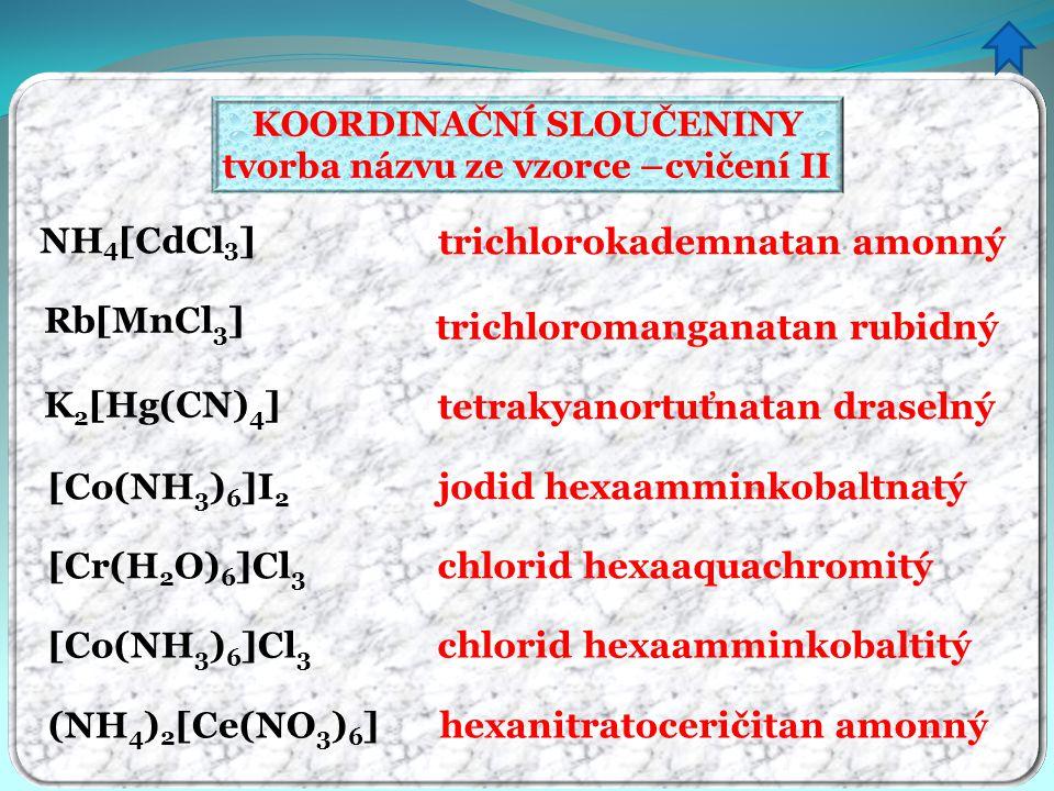 KOORDINAČNÍ SLOUČENINY tvorba názvu ze vzorce –cvičení II trichlorokademnatan amonný trichloromanganatan rubidný tetrakyanortuťnatan draselný jodid he