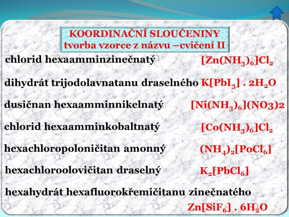 KOORDINAČNÍ SLOUČENINY tvorba vzorce z názvu –cvičení II chlorid hexaamminzinečnatý dihydrát trijodolavnatanu draselného dusičnan hexaamminnikelnatý c