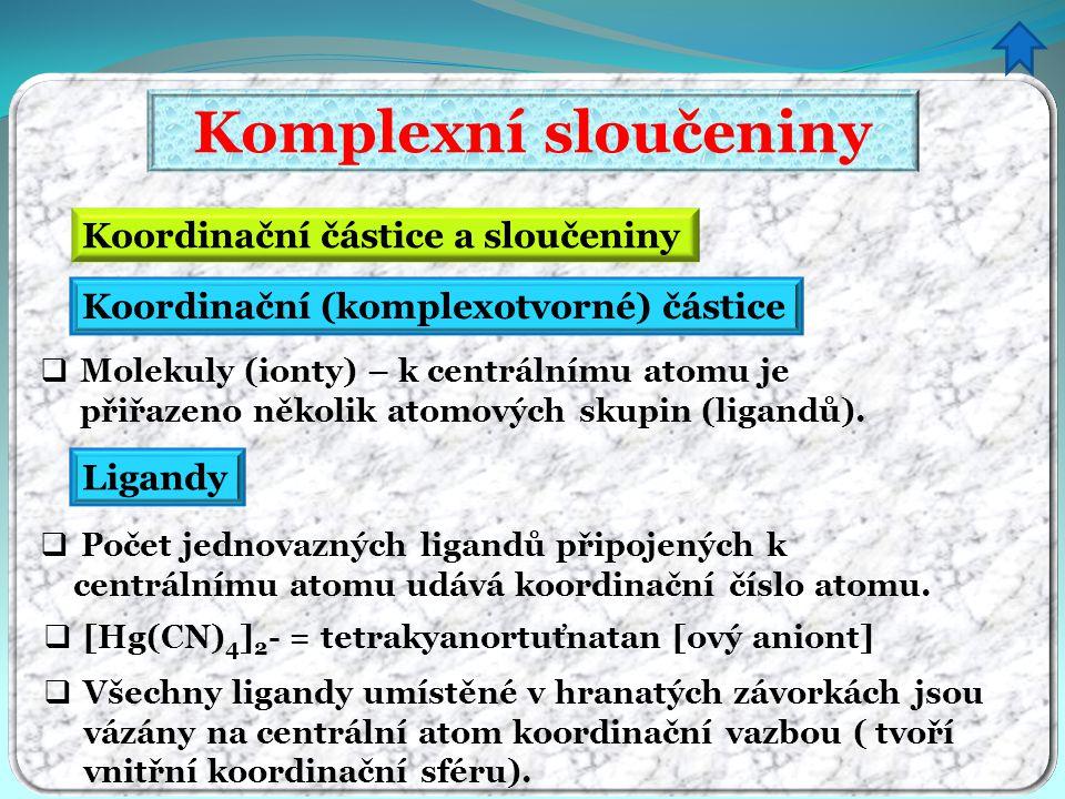 Komplexní sloučeniny Koordinační částice a sloučeniny  Molekuly (ionty) – k centrálnímu atomu je přiřazeno několik atomových skupin (ligandů). Koordi