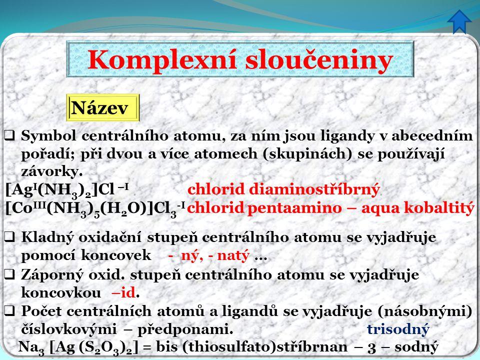 Komplexní sloučeniny Název  Kladný oxidační stupeň centrálního atomu se vyjadřuje pomocí koncovek - ný, - natý …  Symbol centrálního atomu, za ním j
