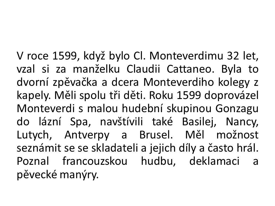 V roce 1599, když bylo Cl. Monteverdimu 32 let, vzal si za manželku Claudii Cattaneo. Byla to dvorní zpěvačka a dcera Monteverdiho kolegy z kapely. Mě