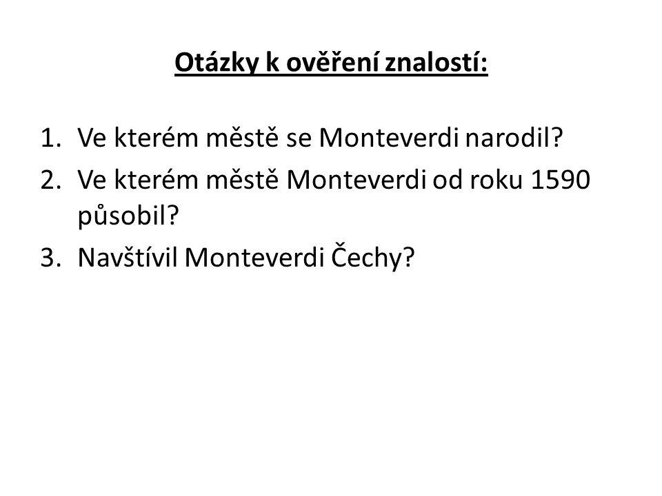Otázky k ověření znalostí: 1.Ve kterém městě se Monteverdi narodil? 2.Ve kterém městě Monteverdi od roku 1590 působil? 3.Navštívil Monteverdi Čechy?