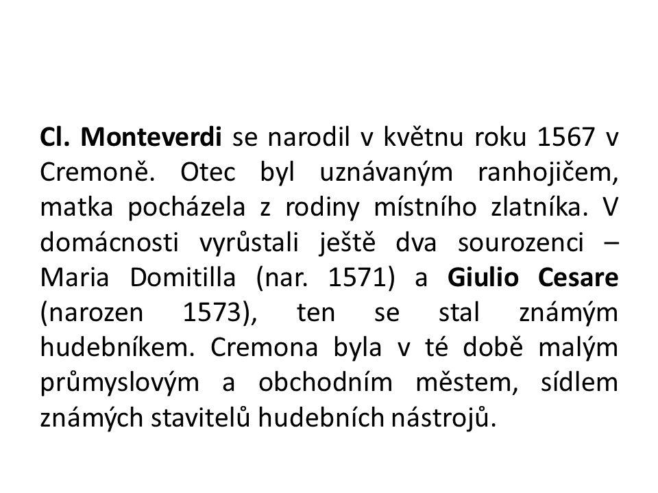 Cl. Monteverdi se narodil v květnu roku 1567 v Cremoně. Otec byl uznávaným ranhojičem, matka pocházela z rodiny místního zlatníka. V domácnosti vyrůst
