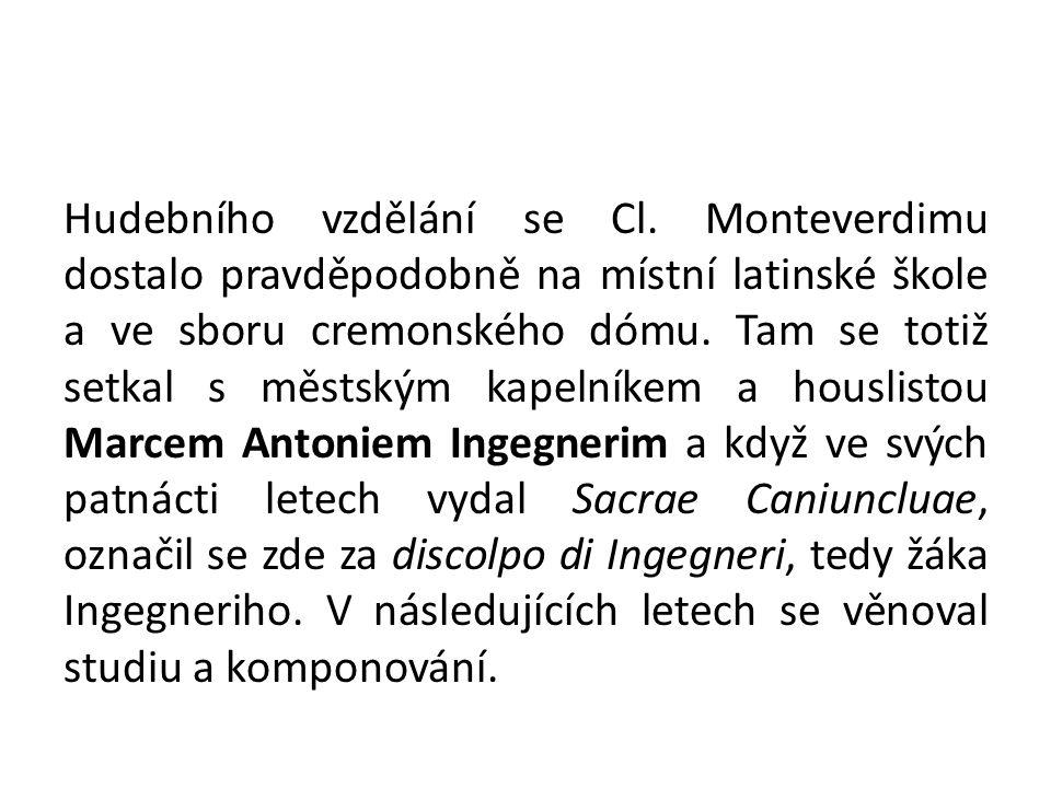 Hudebního vzdělání se Cl. Monteverdimu dostalo pravděpodobně na místní latinské škole a ve sboru cremonského dómu. Tam se totiž setkal s městským kape