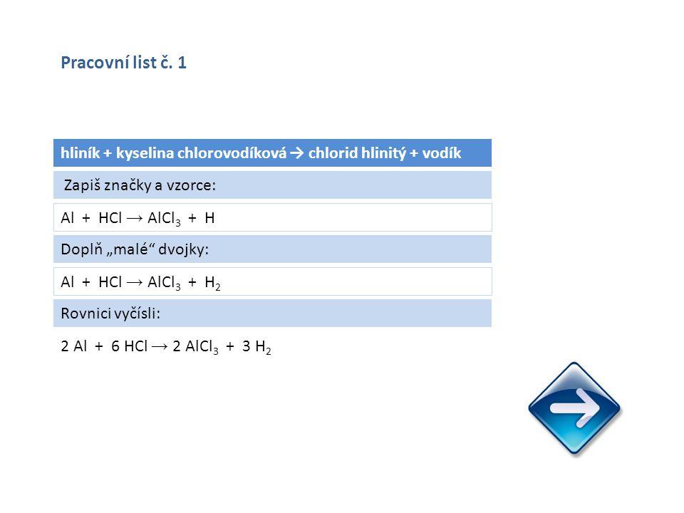 """hliník + kyselina chlorovodíková → chlorid hlinitý + vodík Al + HCl → AlCl 3 + H 2 Al + 6 HCl → 2 AlCl 3 + 3 H 2 Zapiš značky a vzorce: Doplň """"malé dvojky: Al + HCl → AlCl 3 + H 2 Rovnici vyčísli: Pracovní list č."""