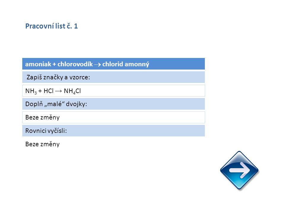 """amoniak + chlorovodík  chlorid amonný NH 3 + HCl → NH 4 Cl Beze změny Zapiš značky a vzorce: Doplň """"malé dvojky: Beze změny Rovnici vyčísli: Pracovní list č."""