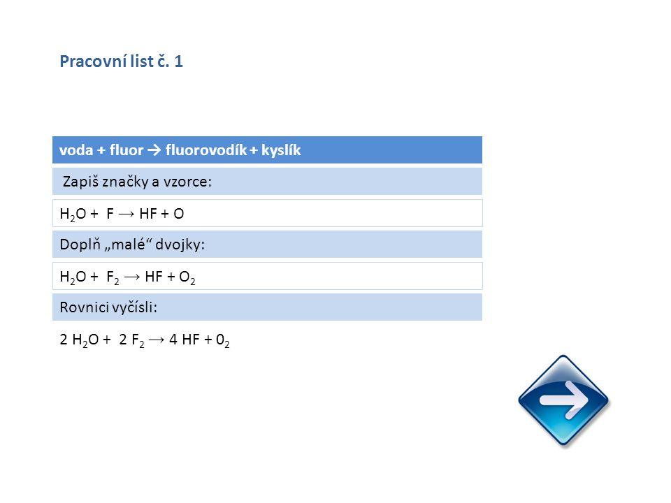 """voda + fluor → fluorovodík + kyslík H 2 O + F → HF + O 2 H 2 O + 2 F 2 → 4 HF + 0 2 Zapiš značky a vzorce: Doplň """"malé dvojky: H 2 O + F 2 → HF + O 2 Rovnici vyčísli: Pracovní list č."""