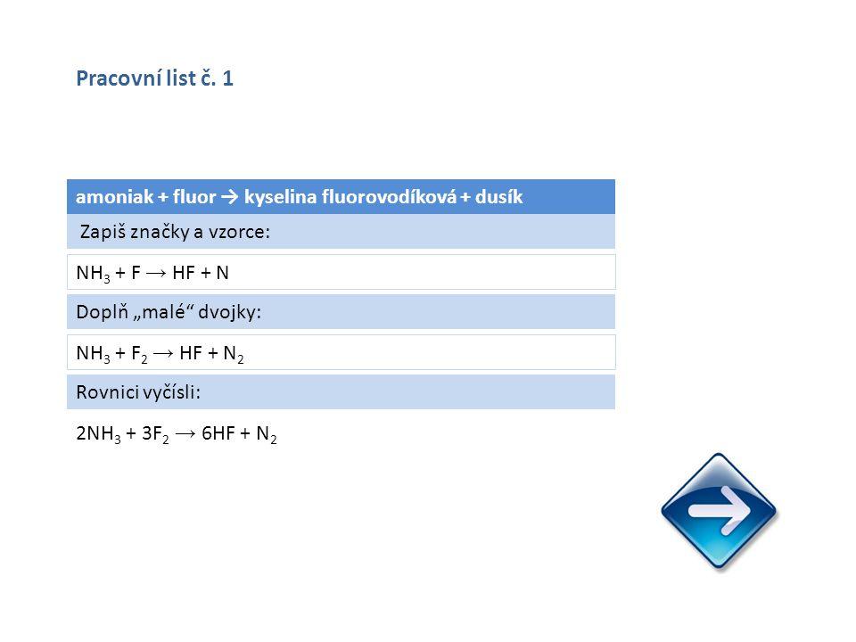 """amoniak + fluor → kyselina fluorovodíková + dusík NH 3 + F → HF + N 2NH 3 + 3F 2 → 6HF + N 2 Zapiš značky a vzorce: Doplň """"malé dvojky: NH 3 + F 2 → HF + N 2 Rovnici vyčísli: Pracovní list č."""