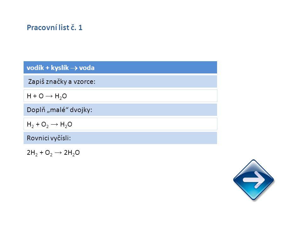 "vodík + kyslík  voda H + O → H 2 O 2H 2 + O 2 → 2H 2 O Zapiš značky a vzorce: Doplň ""malé dvojky: H 2 + O 2 → H 2 O Rovnici vyčísli: Pracovní list č."