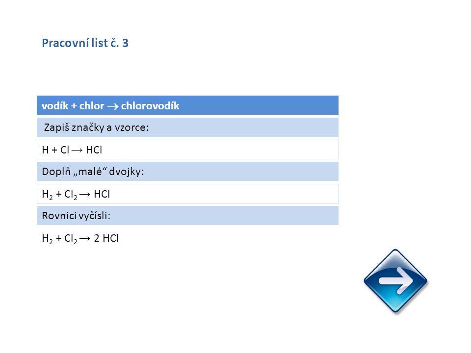"""vodík + chlor  chlorovodík H + Cl → HCl H 2 + Cl 2 → 2 HCl Zapiš značky a vzorce: Doplň """"malé dvojky: H 2 + Cl 2 → HCl Rovnici vyčísli: Pracovní list č."""