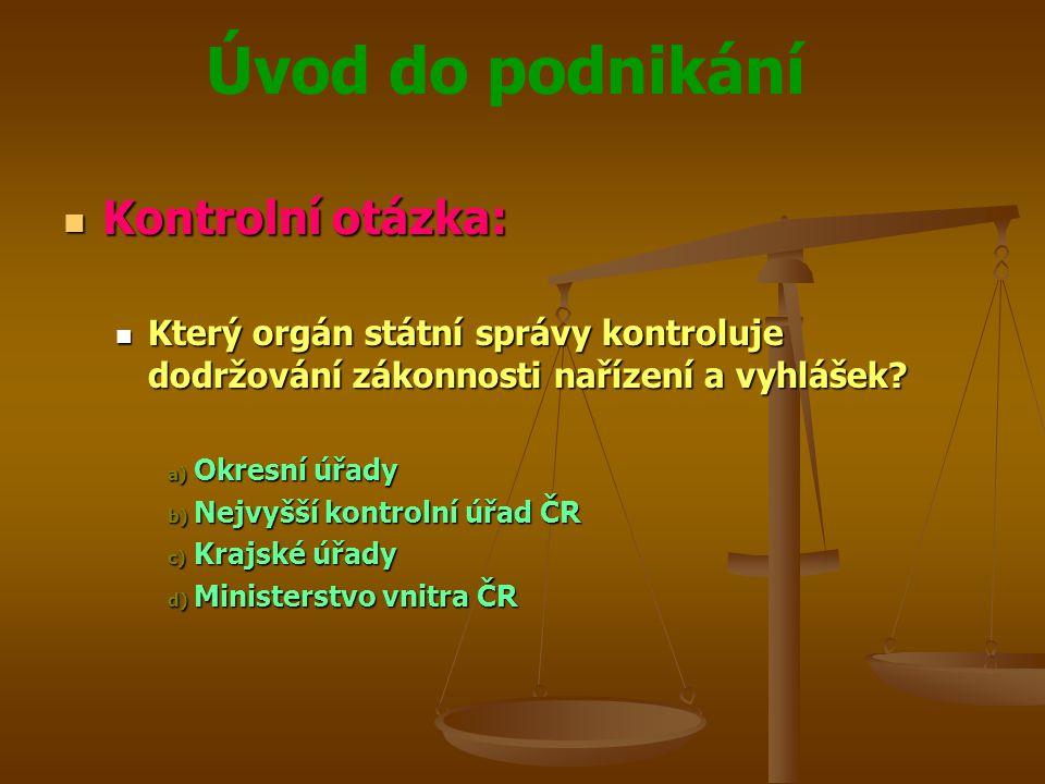 Úvod do podnikání Kontrolní otázka: Kontrolní otázka: Který orgán státní správy kontroluje dodržování zákonnosti nařízení a vyhlášek? Který orgán stát