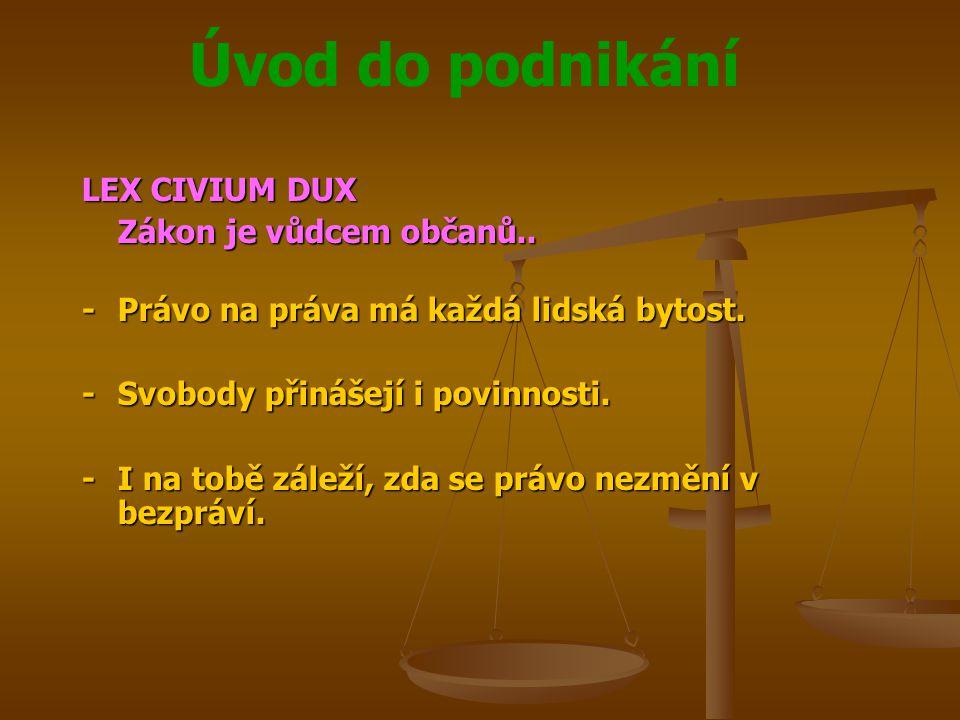 Úvod do podnikání LEX CIVIUM DUX Zákon je vůdcem občanů.. -Právo na práva má každá lidská bytost. -Svobody přinášejí i povinnosti. -I na tobě záleží,