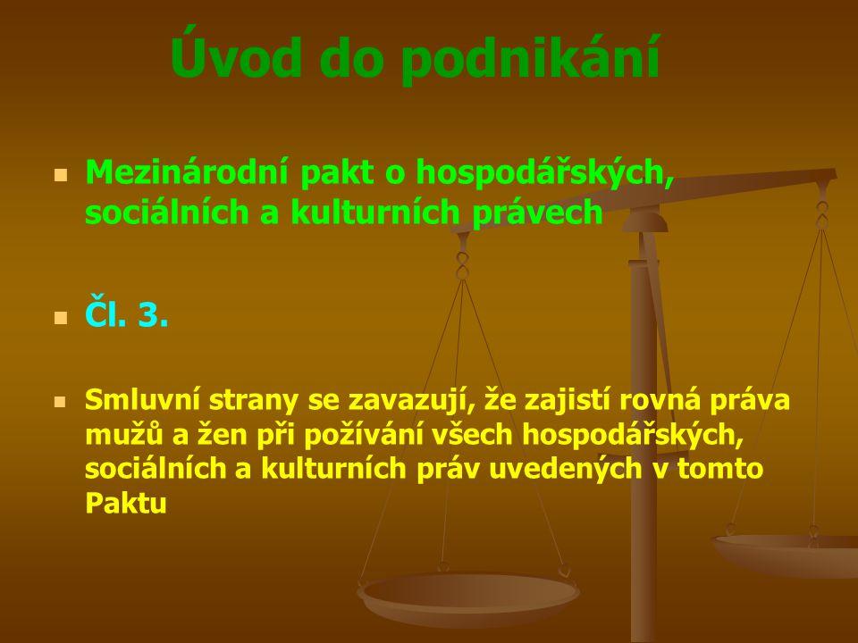 Úvod do podnikání Mezinárodní pakt o hospodářských, sociálních a kulturních právech Čl. 3. Smluvní strany se zavazují, že zajistí rovná práva mužů a ž
