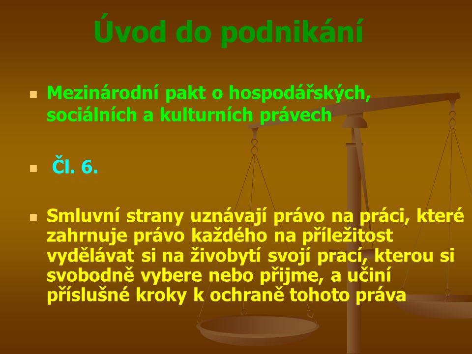 Úvod do podnikání Mezinárodní pakt o hospodářských, sociálních a kulturních právech Čl. 6. Smluvní strany uznávají právo na práci, které zahrnuje práv