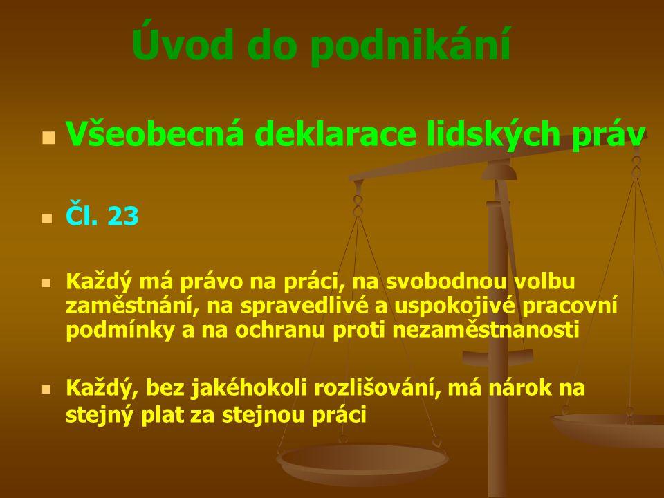 Úvod do podnikání Všeobecná deklarace lidských práv Čl. 23 Každý má právo na práci, na svobodnou volbu zaměstnání, na spravedlivé a uspokojivé pracovn