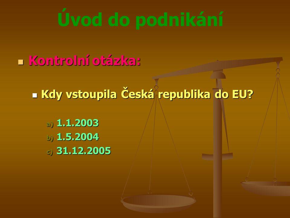 Úvod do podnikání Kontrolní otázka: Kontrolní otázka: Kdy vstoupila Česká republika do EU? Kdy vstoupila Česká republika do EU? a) 1.1.2003 b) 1.5.200