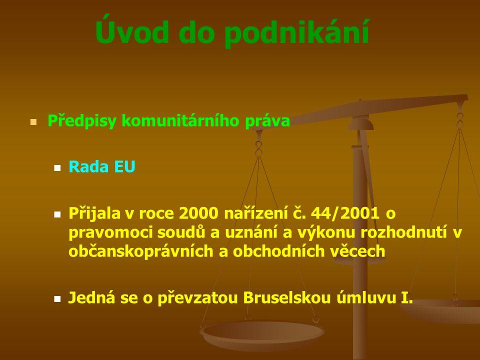 Úvod do podnikání Předpisy komunitárního práva Rada EU Přijala v roce 2000 nařízení č. 44/2001 o pravomoci soudů a uznání a výkonu rozhodnutí v občans