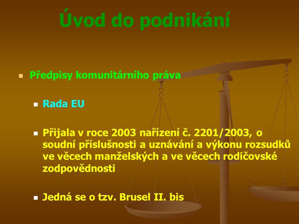 Úvod do podnikání Předpisy komunitárního práva Rada EU Přijala v roce 2003 nařízení č. 2201/2003, o soudní příslušnosti a uznávání a výkonu rozsudků v
