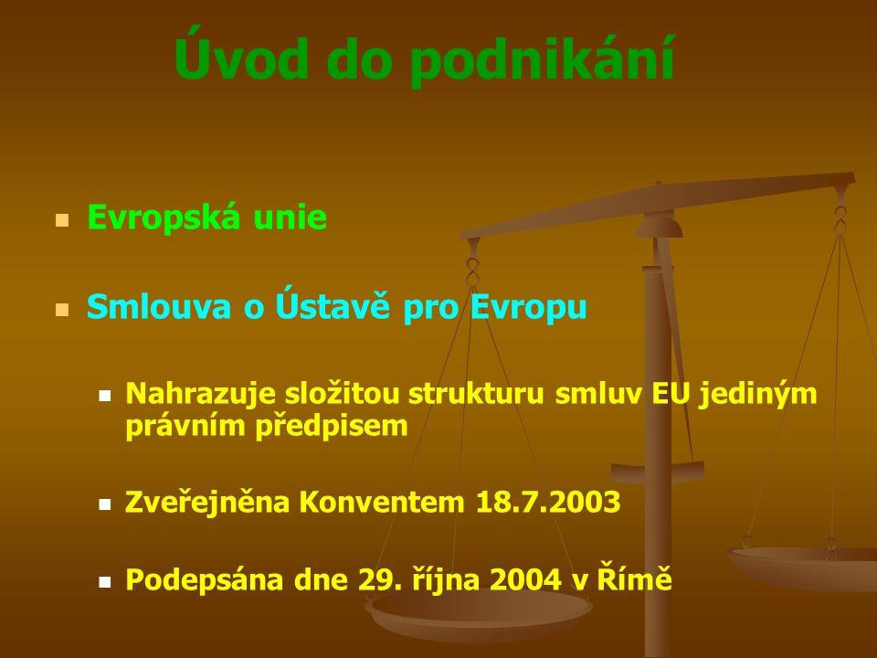 Úvod do podnikání Evropská unie Smlouva o Ústavě pro Evropu Nahrazuje složitou strukturu smluv EU jediným právním předpisem Zveřejněna Konventem 18.7.