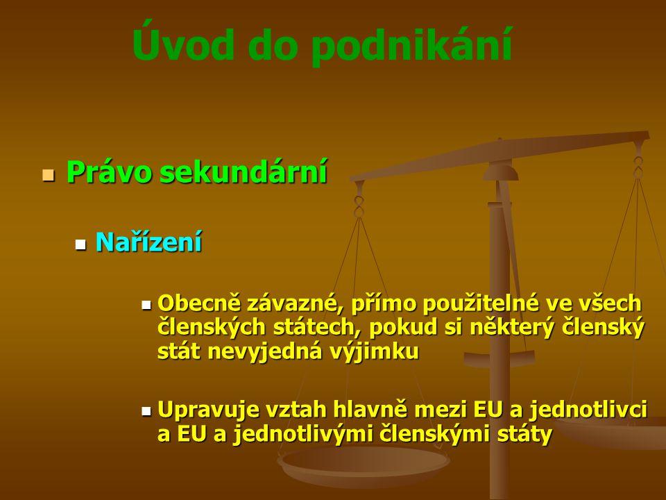 Úvod do podnikání Právo sekundární Právo sekundární Nařízení Nařízení Obecně závazné, přímo použitelné ve všech členských státech, pokud si některý čl
