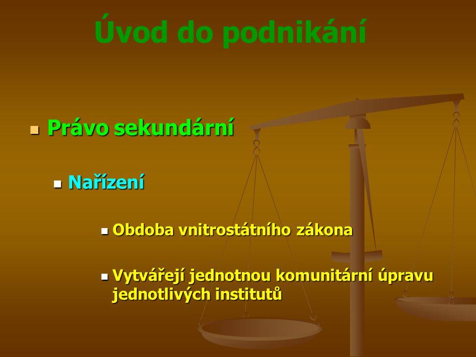 Úvod do podnikání Právo sekundární Právo sekundární Nařízení Nařízení Obdoba vnitrostátního zákona Obdoba vnitrostátního zákona Vytvářejí jednotnou ko