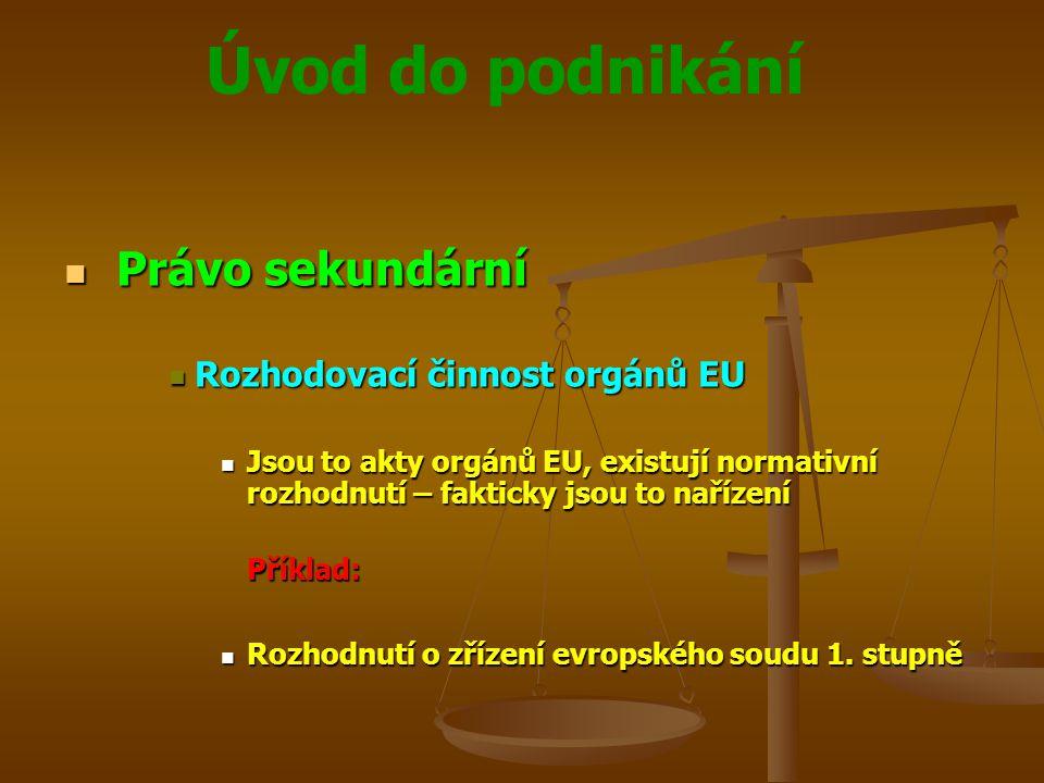 Úvod do podnikání Právo sekundární Právo sekundární Rozhodovací činnost orgánů EU Rozhodovací činnost orgánů EU Jsou to akty orgánů EU, existují norma