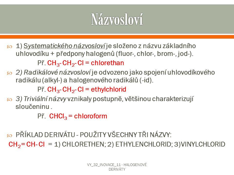  1) Systematického názvosloví je složeno z názvu základního uhlovodíku + předpony halogenů (fluor-, chlor-, brom-, jod-). Př. CH 3 - CH 2 - Cl = chlo